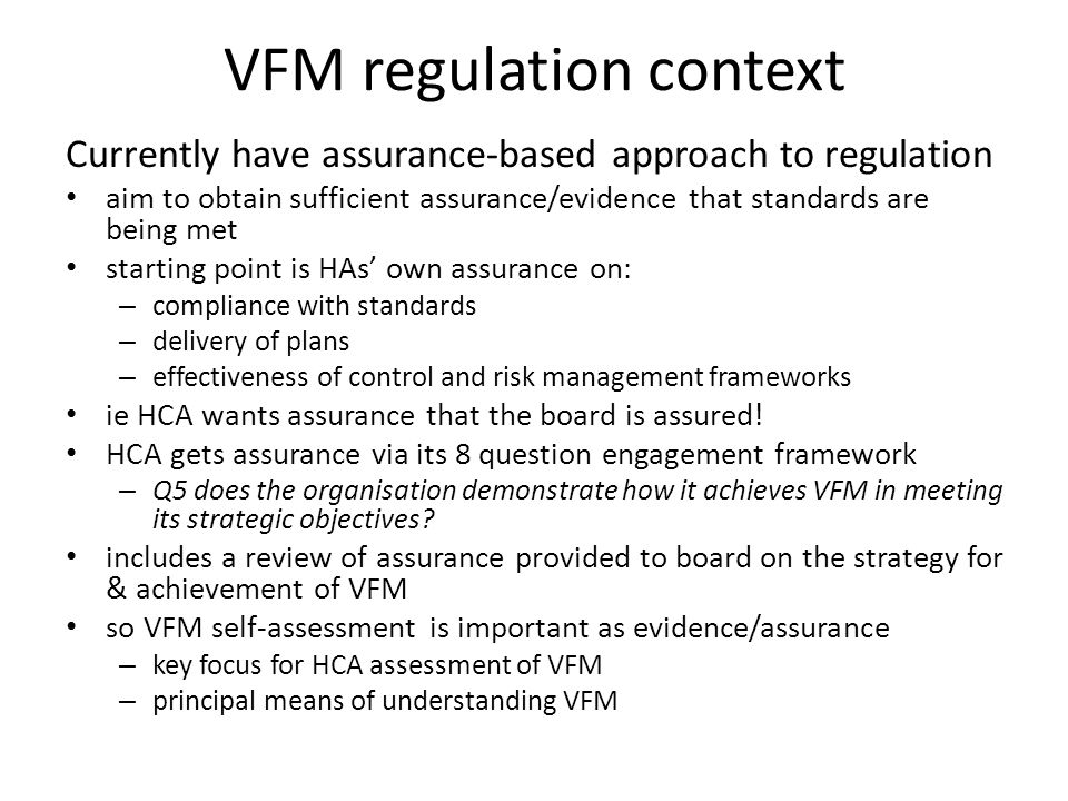 VFM regulation context Currently have assurance-based approach to regulation aim to obtain sufficient assurance/evidence that standards are being met starting point is HAs' own assurance on: – compliance with standards – delivery of plans – effectiveness of control and risk management frameworks ie HCA wants assurance that the board is assured.
