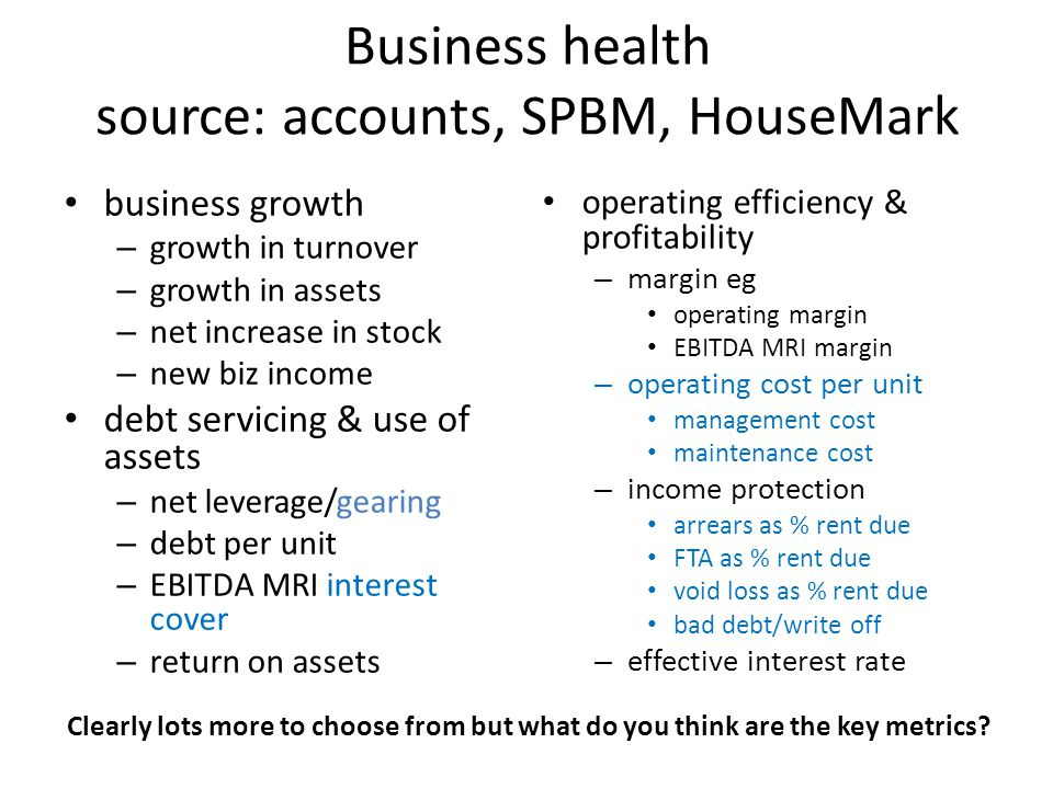 Business health source: accounts, SPBM, HouseMark business growth – growth in turnover – growth in assets – net increase in stock – new biz income debt servicing & use of assets – net leverage/gearing – debt per unit – EBITDA MRI interest cover – return on assets operating efficiency & profitability – margin eg operating margin EBITDA MRI margin – operating cost per unit management cost maintenance cost – income protection arrears as % rent due FTA as % rent due void loss as % rent due bad debt/write off – effective interest rate Clearly lots more to choose from but what do you think are the key metrics?