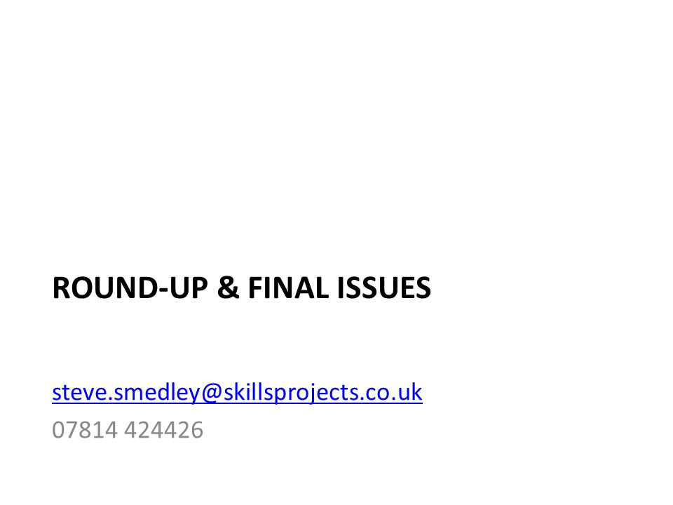 ROUND-UP & FINAL ISSUES steve.smedley@skillsprojects.co.uk 07814 424426