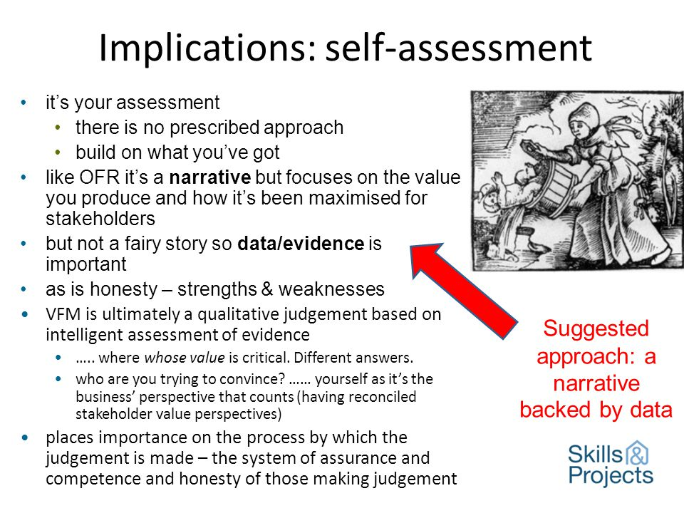 Implications: self-assessment it's your assessment there is no prescribed approach build on what you've got like OFR it's a narrative but focuses on the value you produce and how it's been maximised for stakeholders but not a fairy story so data/evidence is important as is honesty – strengths & weaknesses VFM is ultimately a qualitative judgement based on intelligent assessment of evidence …..