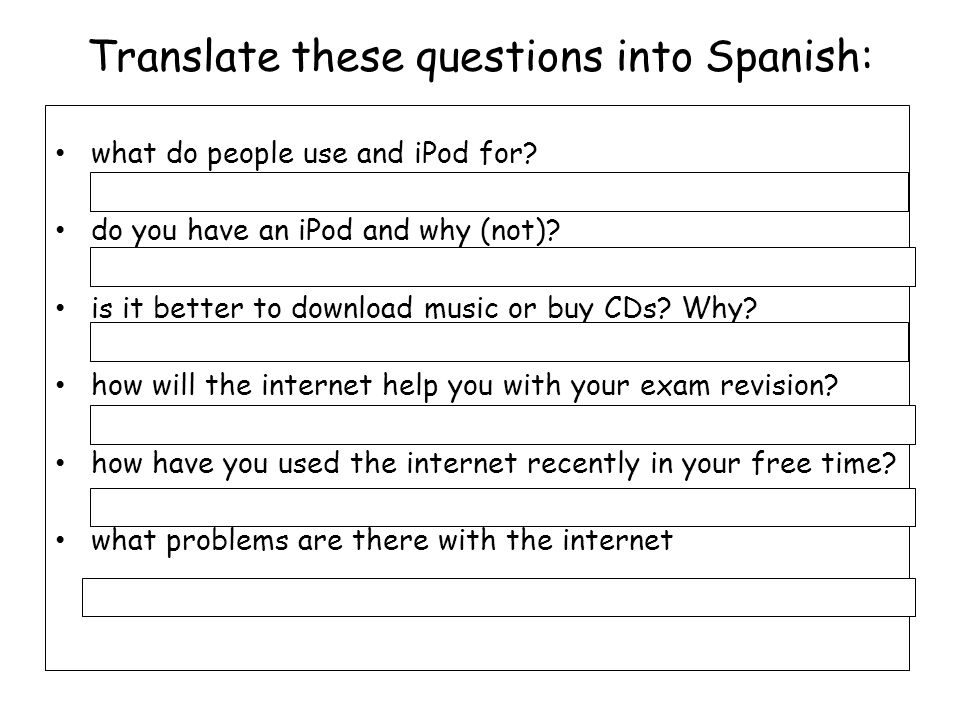 Translate these questions into Spanish: what do people use and iPod for? do you have an iPod and why (not)? is it better to download music or buy CDs?