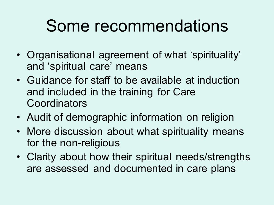 Some recommendations Organisational agreement of what 'spirituality' and 'spiritual care' means Guidance for staff to be available at induction and included in the training for Care Coordinators Audit of demographic information on religion More discussion about what spirituality means for the non-religious Clarity about how their spiritual needs/strengths are assessed and documented in care plans