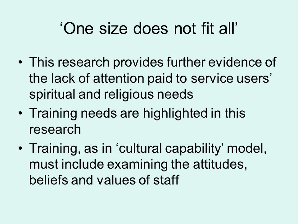 'One size does not fit all' This research provides further evidence of the lack of attention paid to service users' spiritual and religious needs Training needs are highlighted in this research Training, as in 'cultural capability' model, must include examining the attitudes, beliefs and values of staff