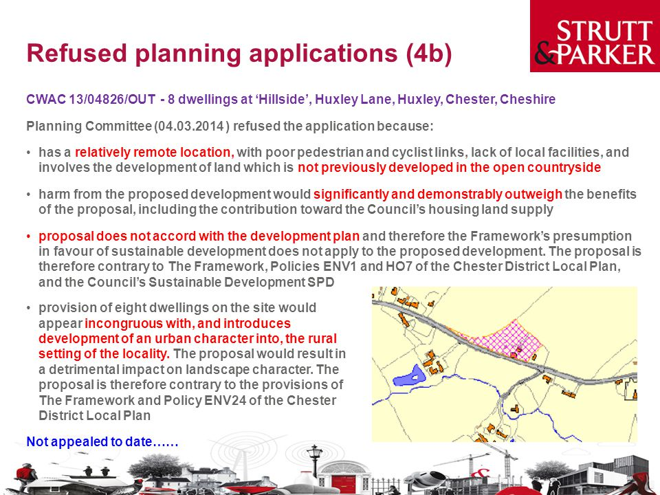 Refused planning applications (4b) CWAC 13/04826/OUT - 8 dwellings at 'Hillside', Huxley Lane, Huxley, Chester, Cheshire Planning Committee (04.03.2014 ) refused the application because: has a relatively remote location, with poor pedestrian and cyclist links, lack of local facilities, and involves the development of land which is not previously developed in the open countryside harm from the proposed development would significantly and demonstrably outweigh the benefits of the proposal, including the contribution toward the Council's housing land supply proposal does not accord with the development plan and therefore the Framework's presumption in favour of sustainable development does not apply to the proposed development.