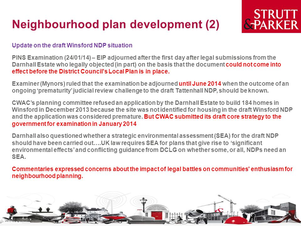 Neighbourhood plan development (2) Update on the draft Winsford NDP situation PINS Examination (24/01/14) – EIP adjourned after the first day after legal submissions from the Darnhall Estate who legally objected (in part) on the basis that the document could not come into effect before the District Council s Local Plan is in place.