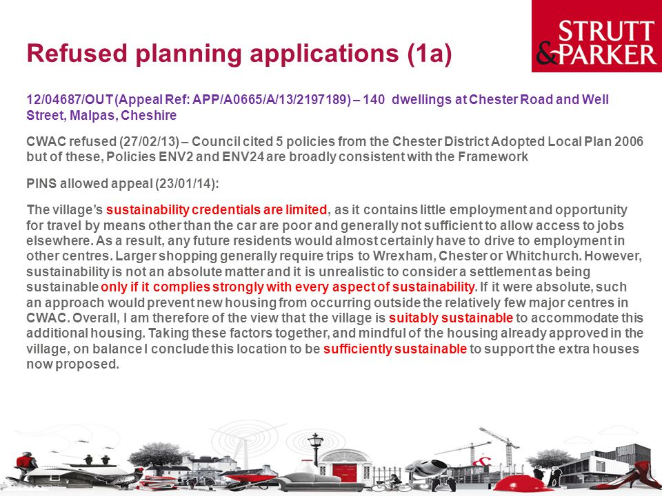 Refused planning applications (1a) 12/04687/OUT (Appeal Ref: APP/A0665/A/13/2197189) – 140 dwellings at Chester Road and Well Street, Malpas, Cheshire CWAC refused (27/02/13) – Council cited 5 policies from the Chester District Adopted Local Plan 2006 but of these, Policies ENV2 and ENV24 are broadly consistent with the Framework PINS allowed appeal (23/01/14): The village's sustainability credentials are limited, as it contains little employment and opportunity for travel by means other than the car are poor and generally not sufficient to allow access to jobs elsewhere.