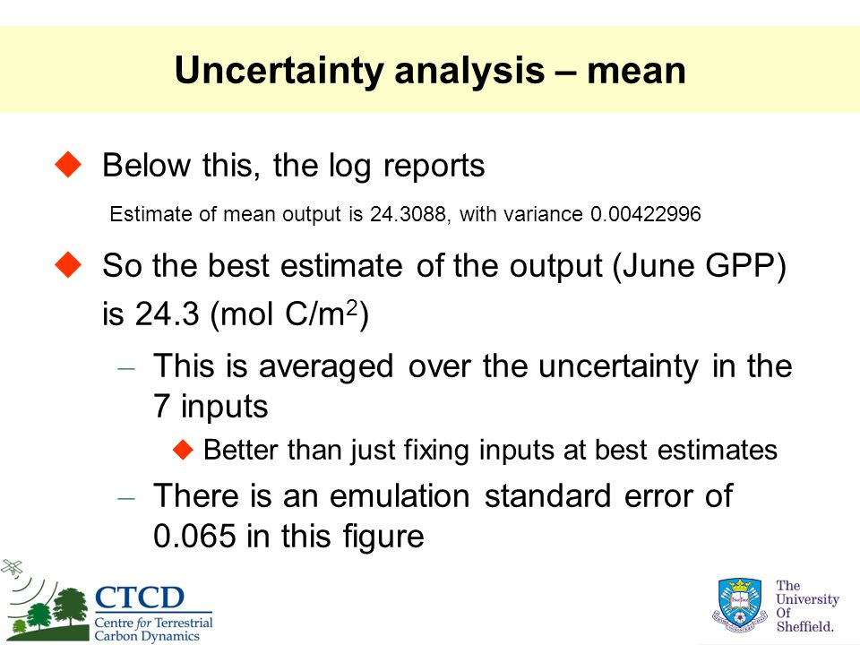 Uncertainty analysis – mean  Below this, the log reports  So the best estimate of the output (June GPP) is 24.3 (mol C/m 2 ) – This is averaged over the uncertainty in the 7 inputs  Better than just fixing inputs at best estimates – There is an emulation standard error of 0.065 in this figure Estimate of mean output is 24.3088, with variance 0.00422996