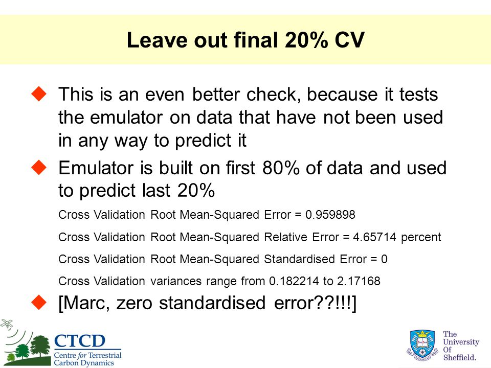 Leave out final 20% CV  This is an even better check, because it tests the emulator on data that have not been used in any way to predict it  Emulator is built on first 80% of data and used to predict last 20%  [Marc, zero standardised error !!!] Cross Validation Root Mean-Squared Error = 0.959898 Cross Validation Root Mean-Squared Relative Error = 4.65714 percent Cross Validation Root Mean-Squared Standardised Error = 0 Cross Validation variances range from 0.182214 to 2.17168