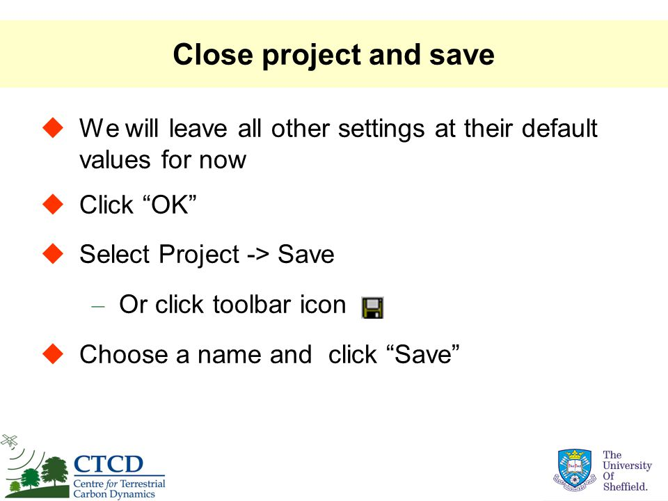 "Close project and save  We will leave all other settings at their default values for now  Click ""OK""  Select Project -> Save – Or click toolbar ico"