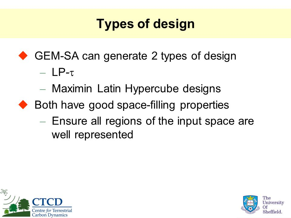 Types of design  GEM-SA can generate 2 types of design – LP-  – Maximin Latin Hypercube designs  Both have good space-filling properties – Ensure all regions of the input space are well represented