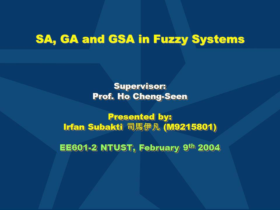 SA, GA and GSA in Fuzzy Systems Supervisor: Prof. Ho Cheng-Seen Presented by: Irfan Subakti 司馬伊凡 (M9215801) EE601-2 NTUST, February 9 th 2004 Supervis