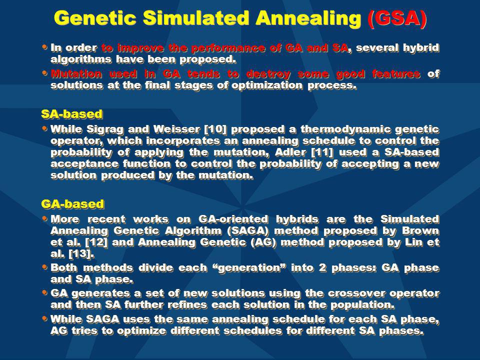 Genetic Simulated Annealing (GSA) In order to improve the performance of GA and SA, several hybrid algorithms have been proposed. In order to improve