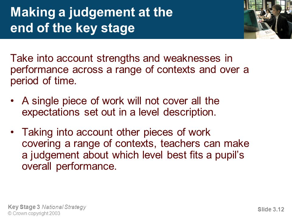 Key Stage 3 National Strategy © Crown copyright 2003 Slide 3.12 Making a judgement at the end of the key stage Take into account strengths and weaknes