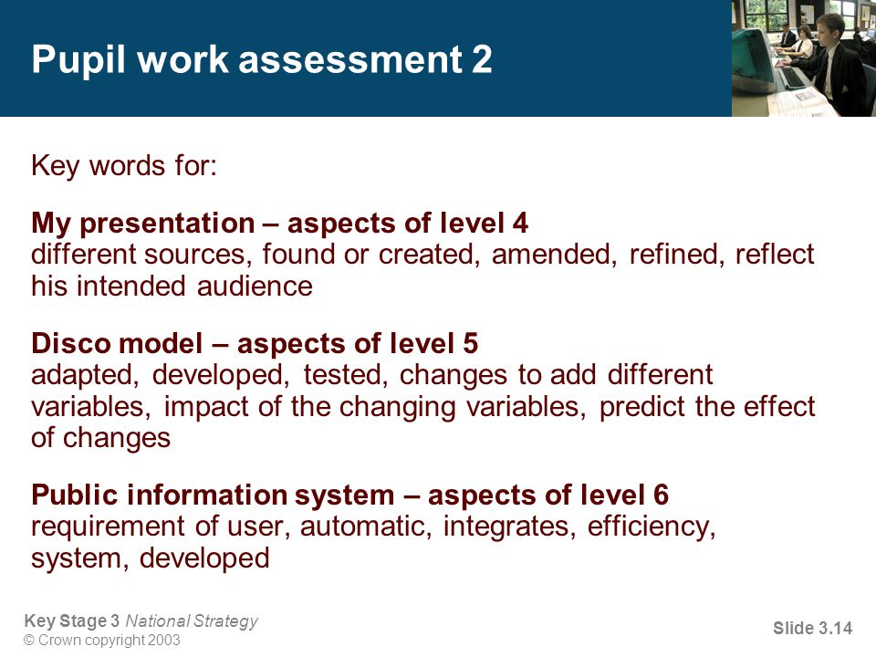 Key Stage 3 National Strategy © Crown copyright 2003 Slide 3.14 Pupil work assessment 2 Key words for: My presentation – aspects of level 4 different