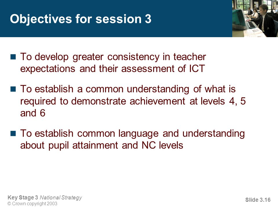 Key Stage 3 National Strategy © Crown copyright 2003 Slide 3.16 Objectives for session 3 To develop greater consistency in teacher expectations and th