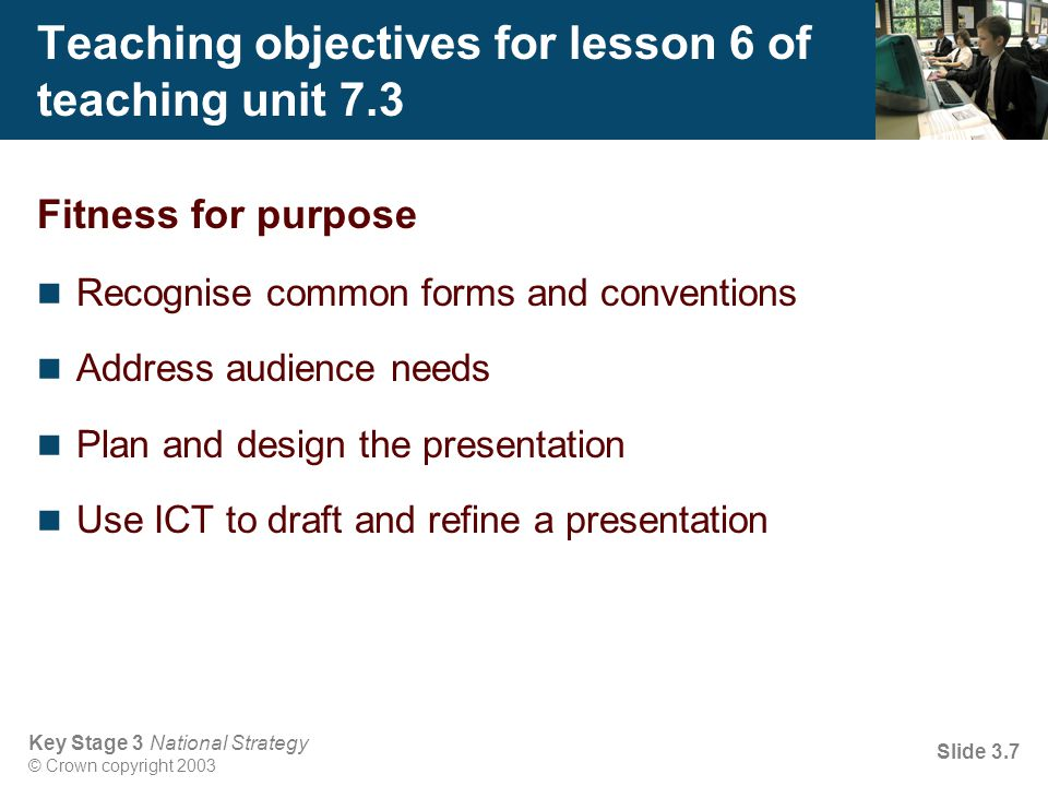 Key Stage 3 National Strategy © Crown copyright 2003 Slide 3.7 Teaching objectives for lesson 6 of teaching unit 7.3 Fitness for purpose Recognise com