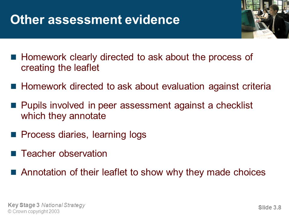 Key Stage 3 National Strategy © Crown copyright 2003 Slide 3.8 Other assessment evidence Homework clearly directed to ask about the process of creatin