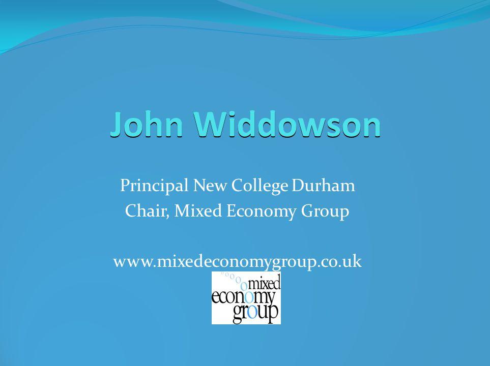 John Widdowson Principal New College Durham Chair, Mixed Economy Group www.mixedeconomygroup.co.uk