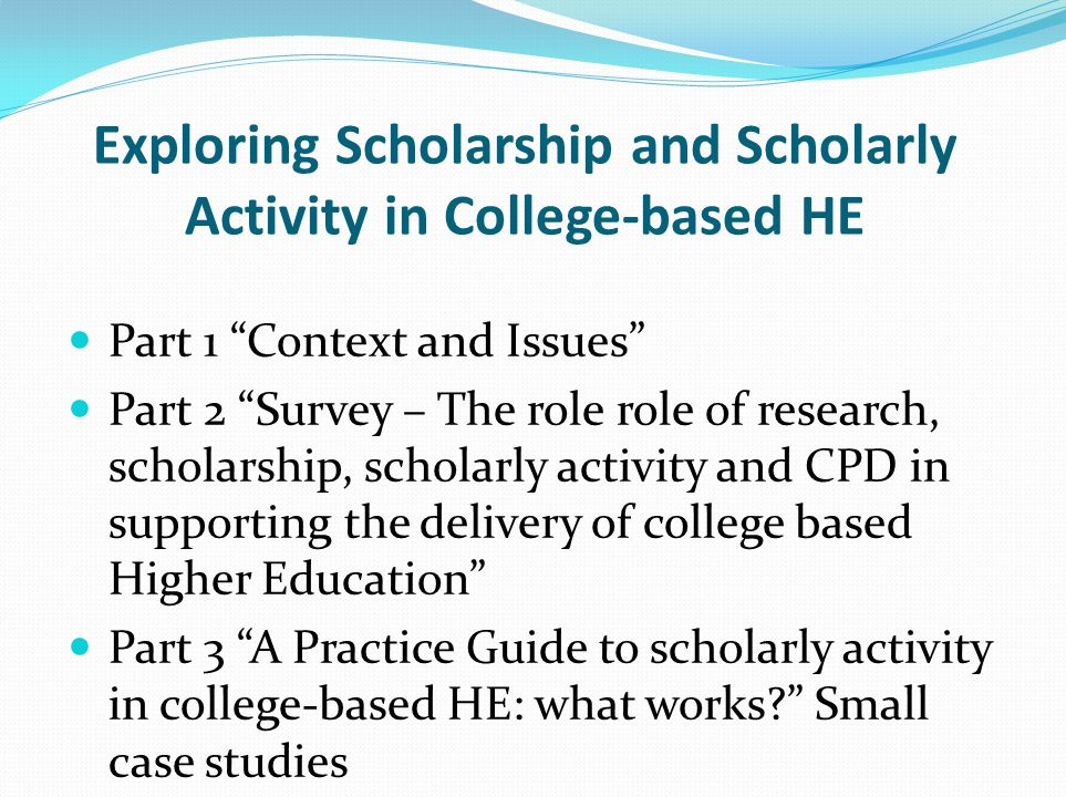 Exploring Scholarship and Scholarly Activity in College-based HE Part 1 Context and Issues Part 2 Survey – The role role of research, scholarship, scholarly activity and CPD in supporting the delivery of college based Higher Education Part 3 A Practice Guide to scholarly activity in college-based HE: what works? Small case studies