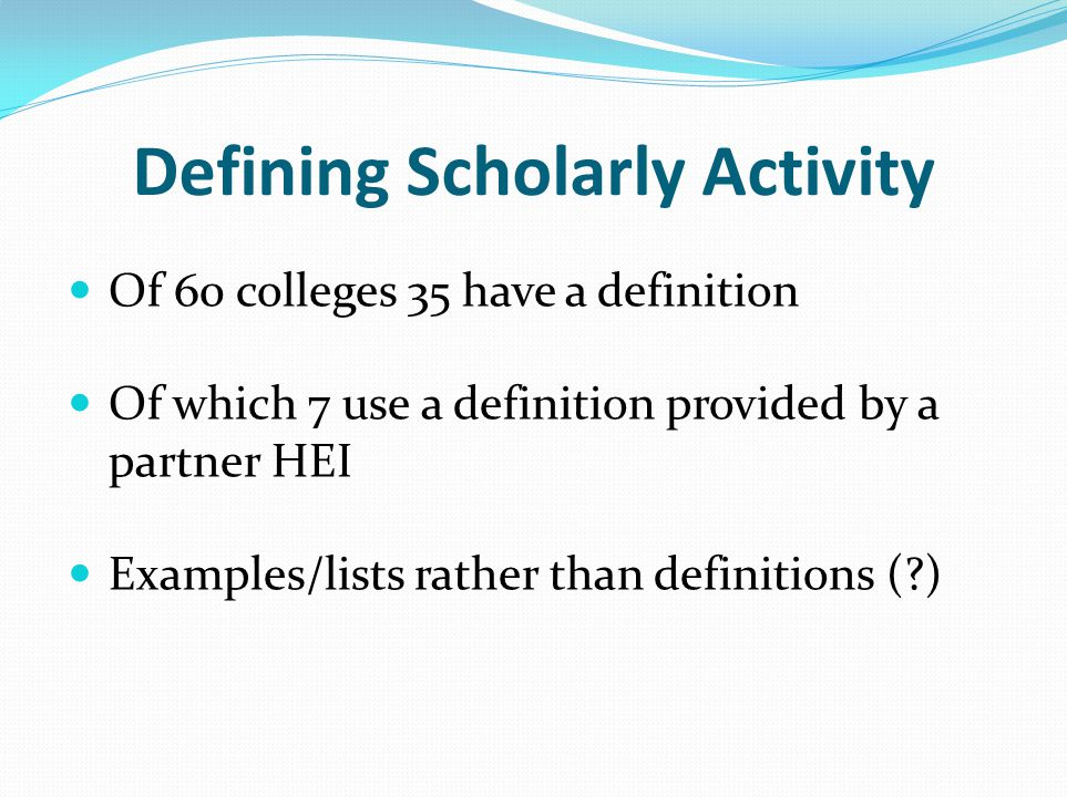 Defining Scholarly Activity Of 60 colleges 35 have a definition Of which 7 use a definition provided by a partner HEI Examples/lists rather than definitions (?)