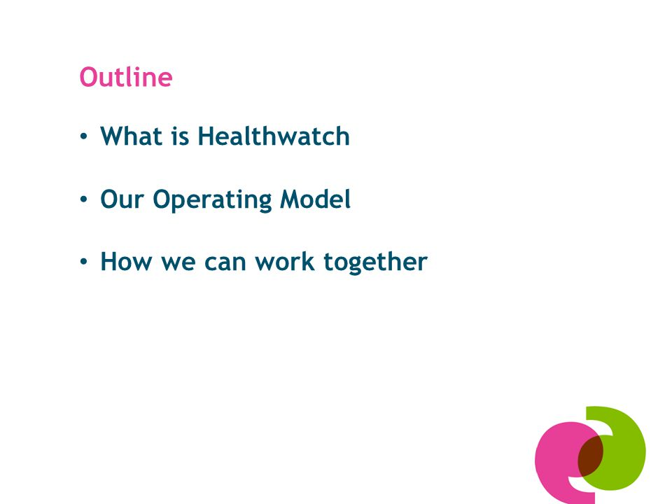 Outline What is Healthwatch Our Operating Model How we can work together