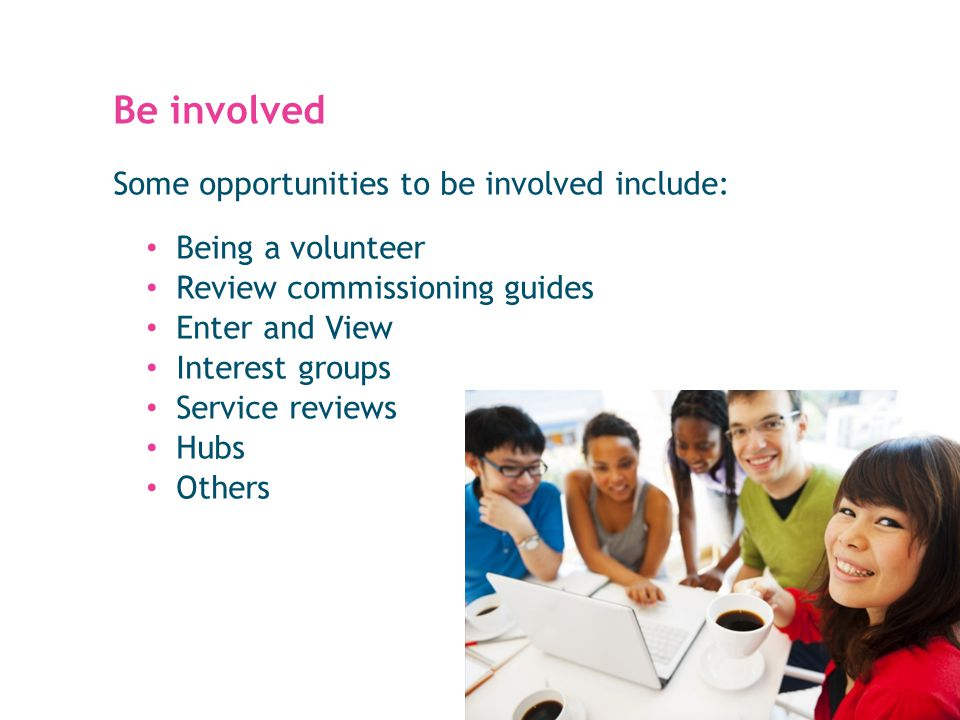 Be involved Some opportunities to be involved include: Being a volunteer Review commissioning guides Enter and View Interest groups Service reviews Hubs Others