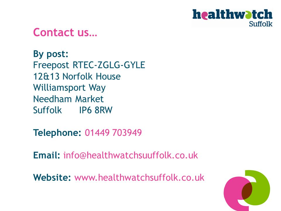 Contact us… By post: Freepost RTEC-ZGLG-GYLE 12&13 Norfolk House Williamsport Way Needham Market Suffolk IP6 8RW Telephone: 01449 703949 Email: info@healthwatchsuuffolk.co.uk Website: www.healthwatchsuffolk.co.uk