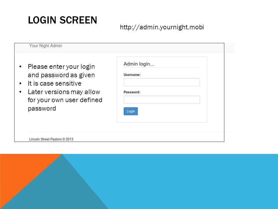 LOGIN SCREEN Please enter your login and password as given It is case sensitive Later versions may allow for your own user defined password http://admin.yournight.mobi