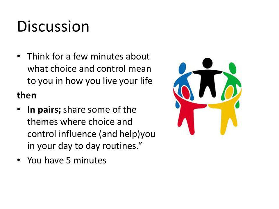 Discussion Think for a few minutes about what choice and control mean to you in how you live your life then In pairs; share some of the themes where choice and control influence (and help)you in your day to day routines. You have 5 minutes