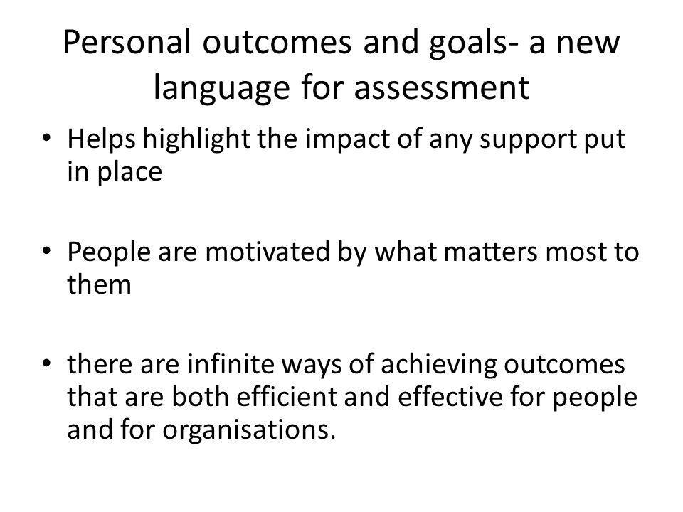 Personal outcomes and goals- a new language for assessment Helps highlight the impact of any support put in place People are motivated by what matters