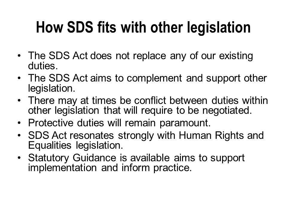 How SDS fits with other legislation The SDS Act does not replace any of our existing duties. The SDS Act aims to complement and support other legislat