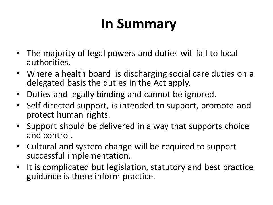 In Summary The majority of legal powers and duties will fall to local authorities. Where a health board is discharging social care duties on a delegat
