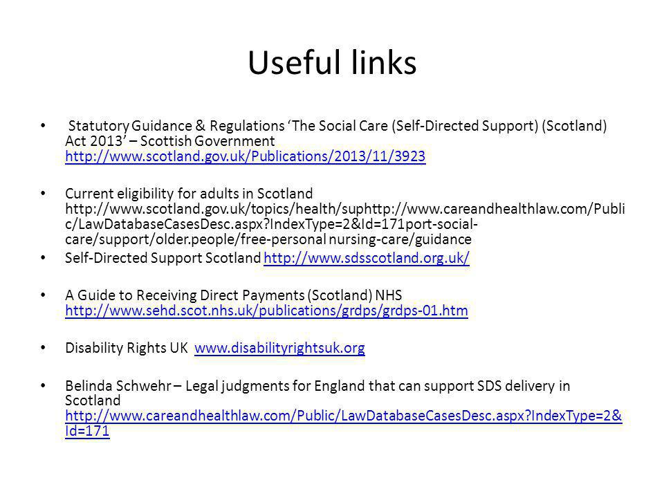 Useful links Statutory Guidance & Regulations 'The Social Care (Self-Directed Support) (Scotland) Act 2013' – Scottish Government http://www.scotland.