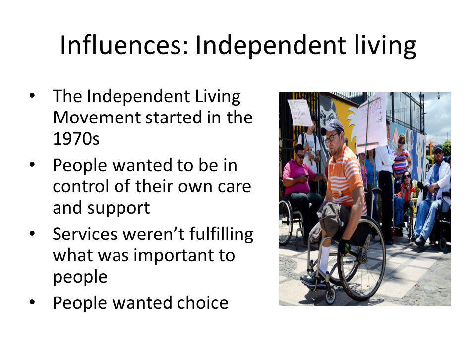 Influences: Independent living The Independent Living Movement started in the 1970s People wanted to be in control of their own care and support Services weren't fulfilling what was important to people People wanted choice