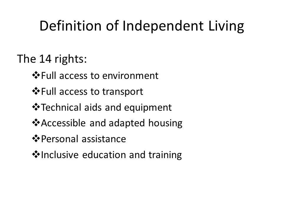Definition of Independent Living The 14 rights:  Full access to environment  Full access to transport  Technical aids and equipment  Accessible and adapted housing  Personal assistance  Inclusive education and training