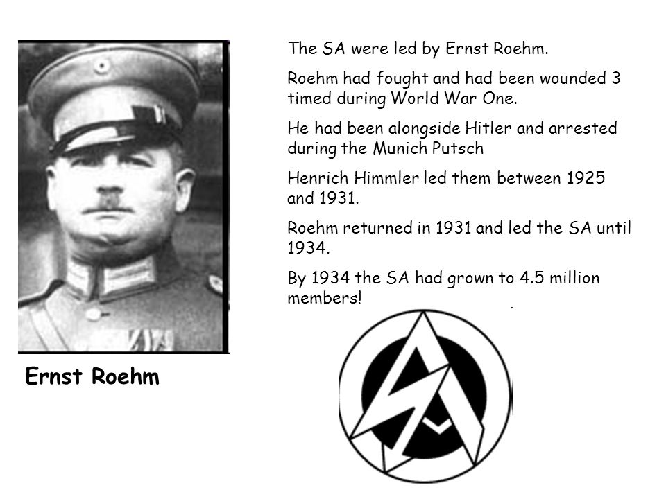 The SA were led by Ernst Roehm. Roehm had fought and had been wounded 3 timed during World War One. He had been alongside Hitler and arrested during t