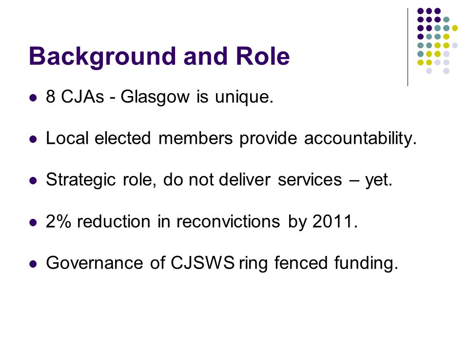 Background and Role 8 CJAs - Glasgow is unique. Local elected members provide accountability.