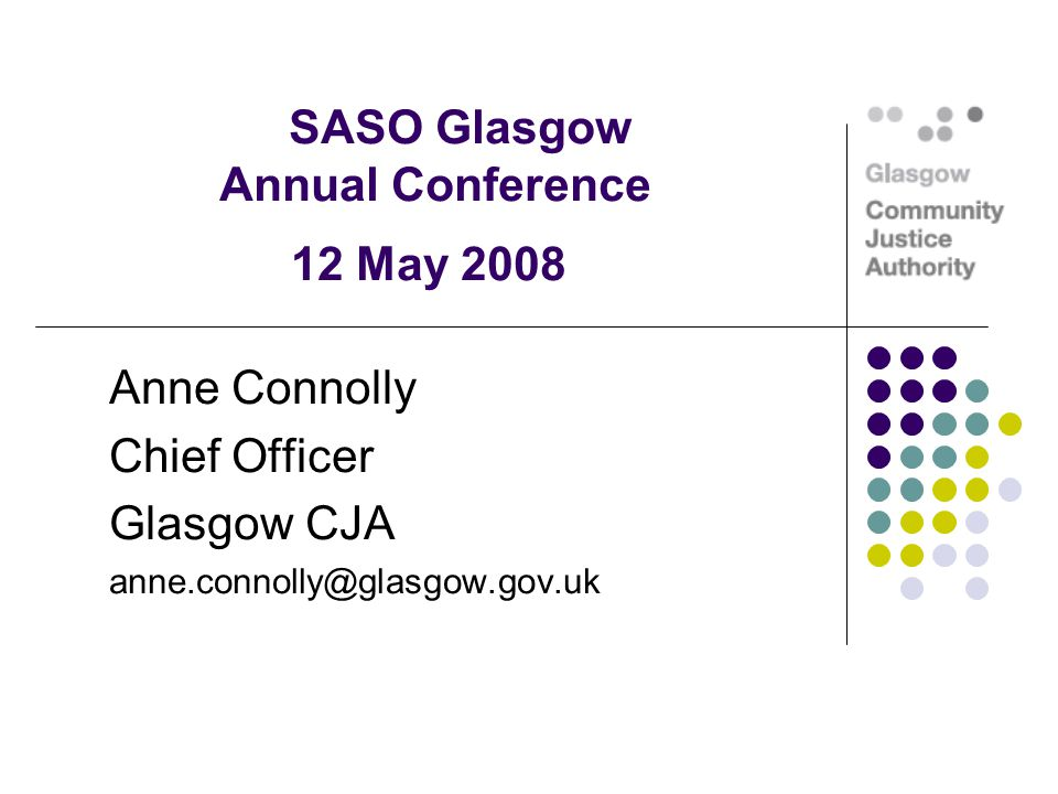SASO Glasgow Annual Conference 12 May 2008 Anne Connolly Chief Officer Glasgow CJA anne.connolly@glasgow.gov.uk