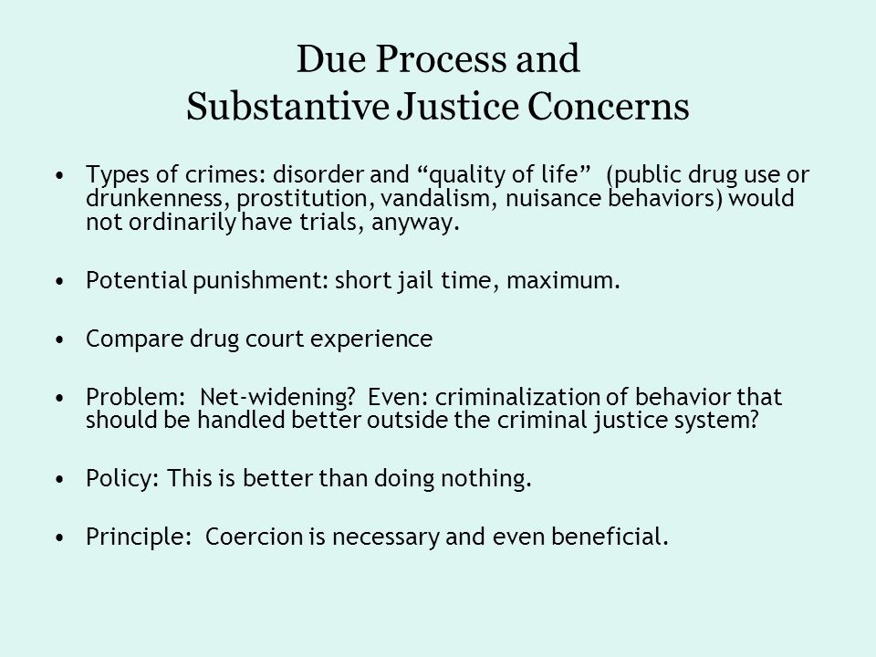 Due Process and Substantive Justice Concerns Types of crimes: disorder and quality of life (public drug use or drunkenness, prostitution, vandalism, nuisance behaviors) would not ordinarily have trials, anyway.