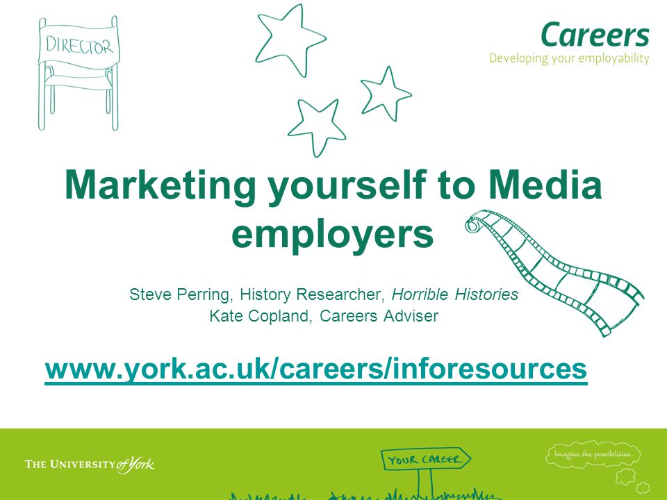 Marketing yourself to Media employers Steve Perring, History Researcher, Horrible Histories Kate Copland, Careers Adviser www.york.ac.uk/careers/inforesources