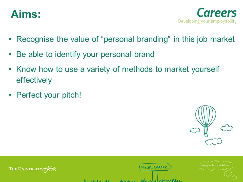 Aims: Recognise the value of personal branding in this job market Be able to identify your personal brand Know how to use a variety of methods to market yourself effectively Perfect your pitch!