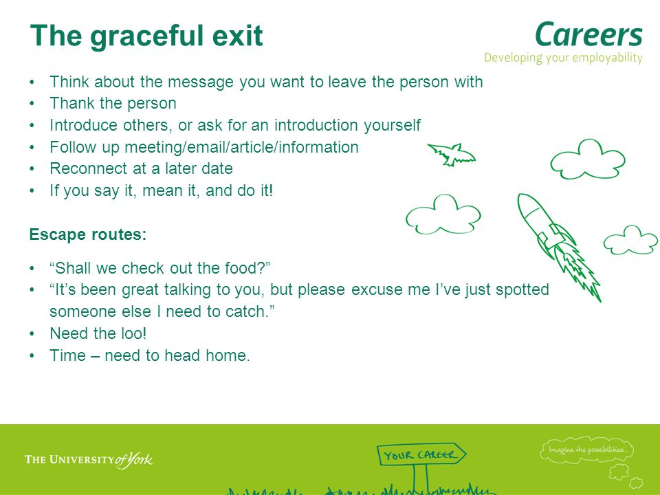 The graceful exit Think about the message you want to leave the person with Thank the person Introduce others, or ask for an introduction yourself Follow up meeting/email/article/information Reconnect at a later date If you say it, mean it, and do it.