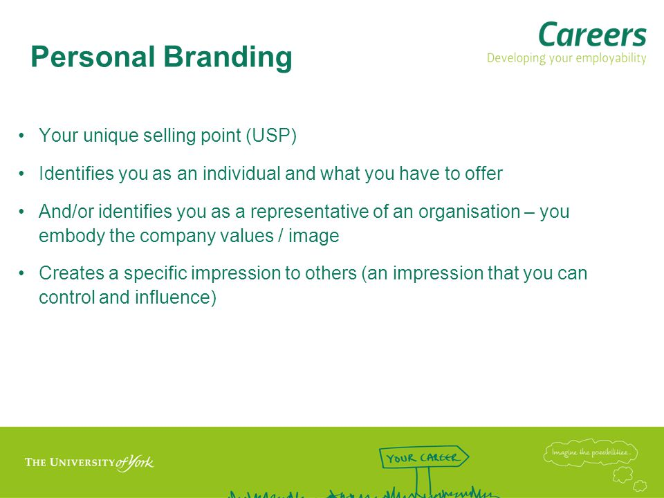 Personal Branding Your unique selling point (USP) Identifies you as an individual and what you have to offer And/or identifies you as a representative of an organisation – you embody the company values / image Creates a specific impression to others (an impression that you can control and influence)