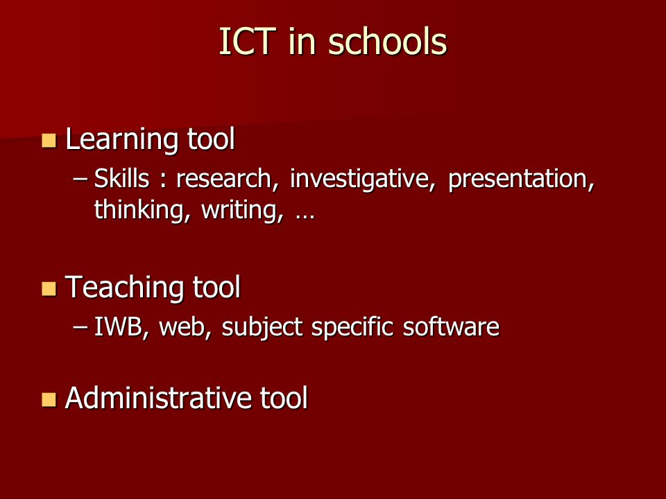 ICT in schools Learning tool Learning tool –Skills : research, investigative, presentation, thinking, writing, … Teaching tool Teaching tool –IWB, web, subject specific software Administrative tool Administrative tool