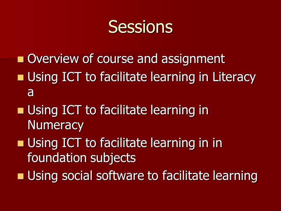 Sessions Overview of course and assignment Overview of course and assignment Using ICT to facilitate learning in Literacy a Using ICT to facilitate learning in Literacy a Using ICT to facilitate learning in Numeracy Using ICT to facilitate learning in Numeracy Using ICT to facilitate learning in in foundation subjects Using ICT to facilitate learning in in foundation subjects Using social software to facilitate learning Using social software to facilitate learning