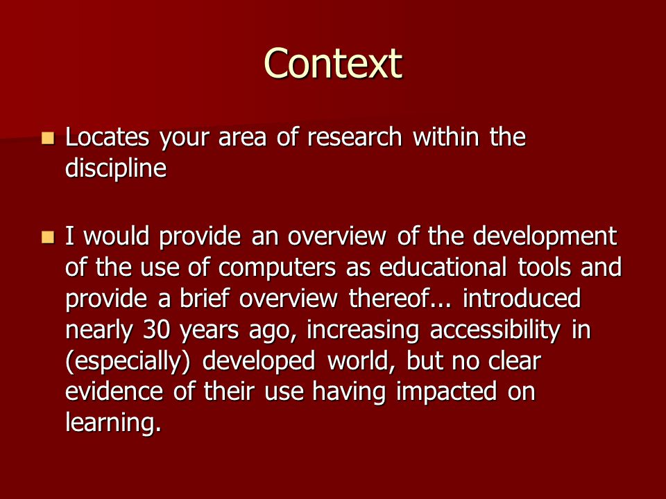 Context Locates your area of research within the discipline Locates your area of research within the discipline I would provide an overview of the development of the use of computers as educational tools and provide a brief overview thereof...