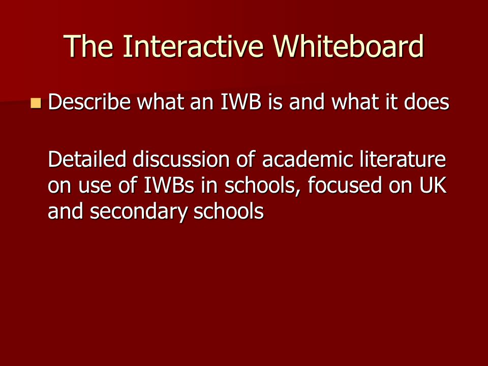 The Interactive Whiteboard Describe what an IWB is and what it does Describe what an IWB is and what it does Detailed discussion of academic literature on use of IWBs in schools, focused on UK and secondary schools