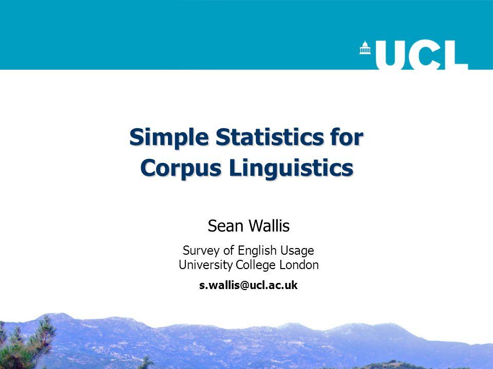 Simple Statistics for Corpus Linguistics Sean Wallis Survey of English Usage University College London s.wallis@ucl.ac.uk
