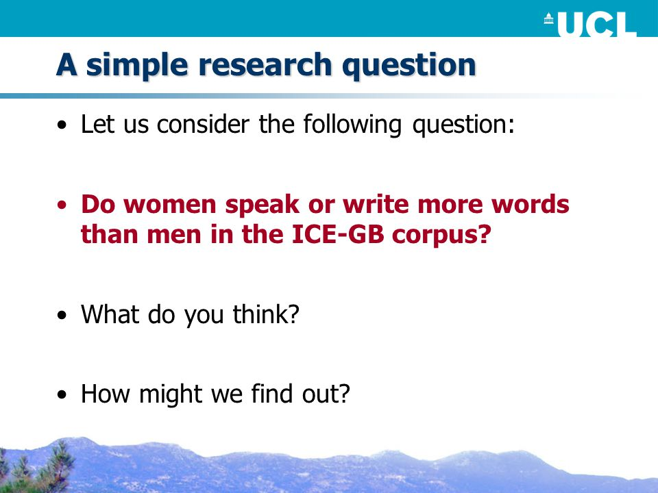 A simple research question Let us consider the following question: Do women speak or write more words than men in the ICE-GB corpus.