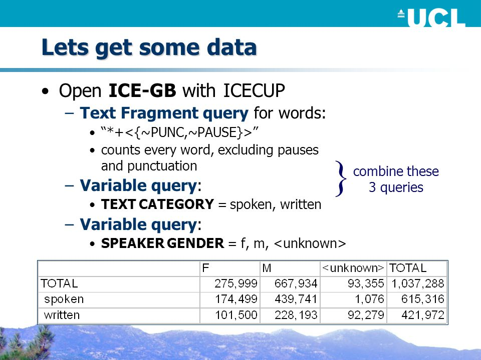 Lets get some data Open ICE-GB with ICECUP –Text Fragment query for words: *+ counts every word, excluding pauses and punctuation –Variable query: TEXT CATEGORY = spoken, written –Variable query: SPEAKER GENDER = f, m, combine these 3 queries }